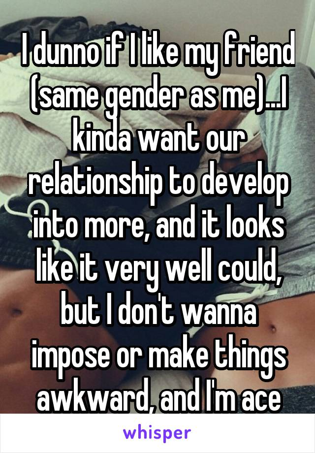 I dunno if I like my friend (same gender as me)...I kinda want our relationship to develop into more, and it looks like it very well could, but I don't wanna impose or make things awkward, and I'm ace
