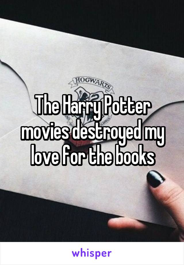 The Harry Potter movies destroyed my love for the books