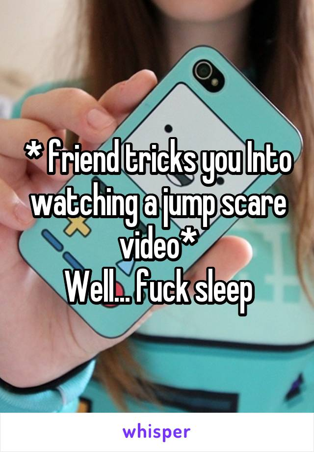 * friend tricks you Into watching a jump scare video* Well... fuck sleep