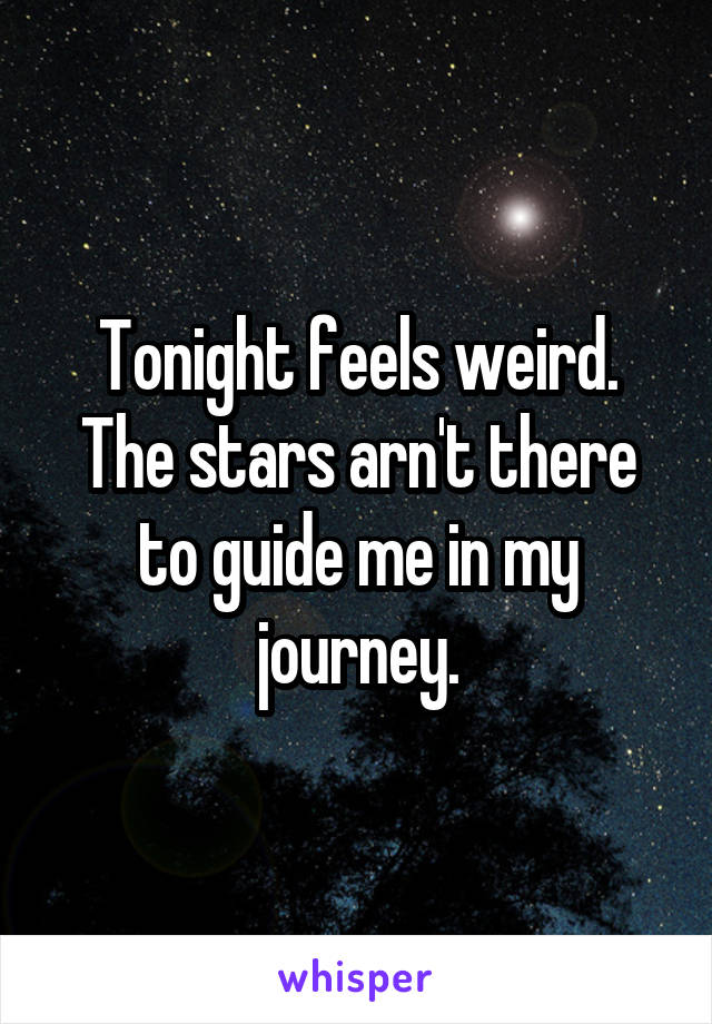 Tonight feels weird. The stars arn't there to guide me in my journey.