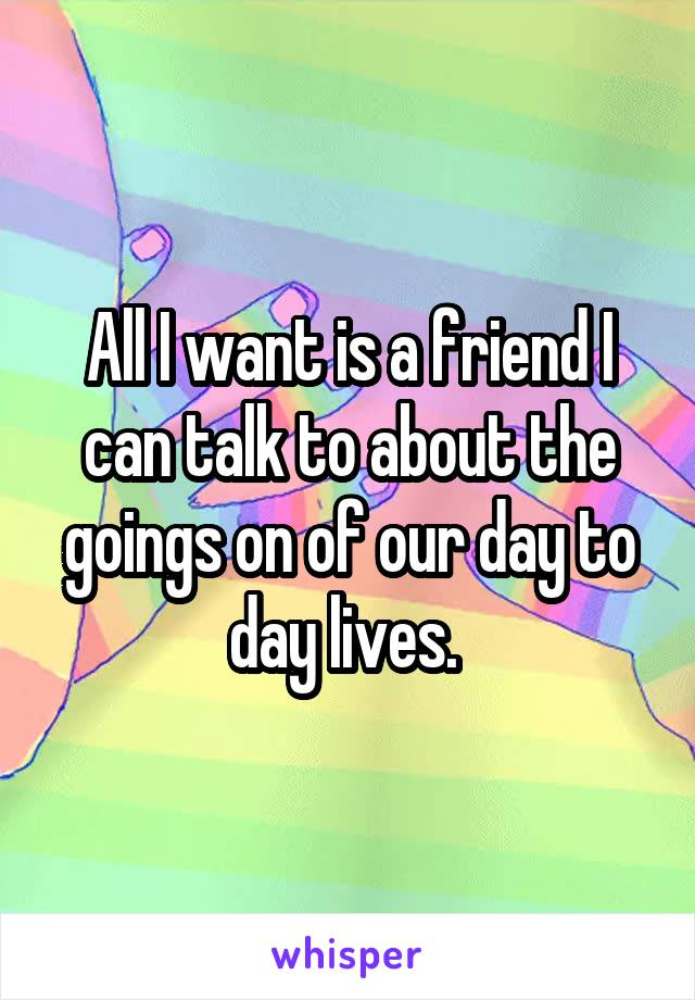 All I want is a friend I can talk to about the goings on of our day to day lives.