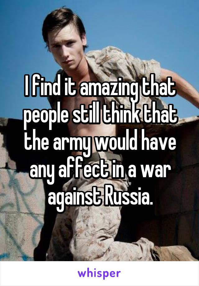 I find it amazing that people still think that the army would have any affect in a war against Russia.