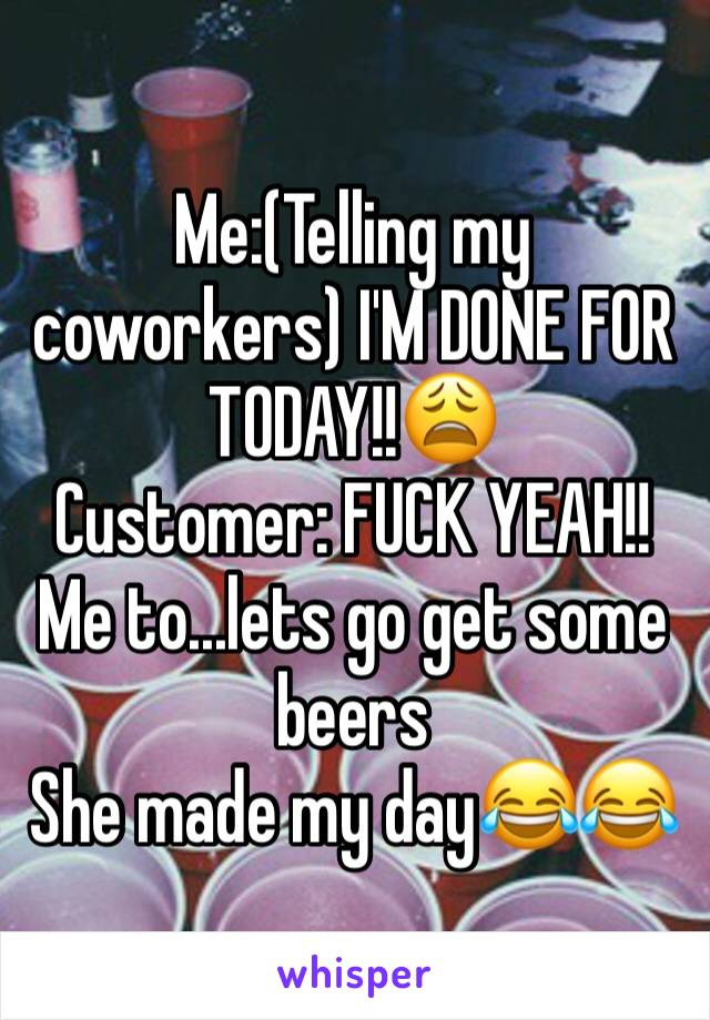 Me:(Telling my coworkers) I'M DONE FOR TODAY!!😩  Customer: FUCK YEAH!! Me to...lets go get some beers She made my day😂😂