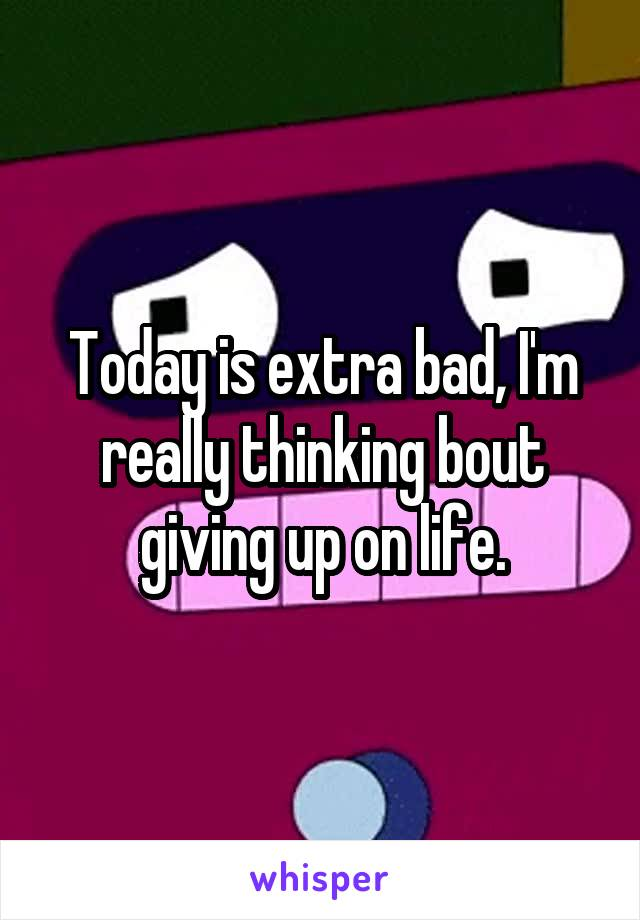 Today is extra bad, I'm really thinking bout giving up on life.