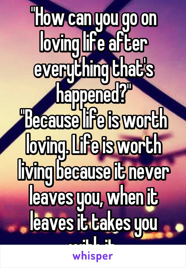 """How can you go on loving life after everything that's happened?"" ""Because life is worth loving. Life is worth living because it never leaves you, when it leaves it takes you with it."