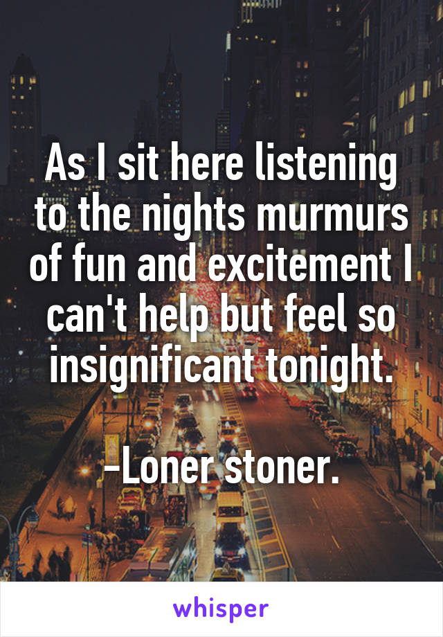 As I sit here listening to the nights murmurs of fun and excitement I can't help but feel so insignificant tonight.  -Loner stoner.