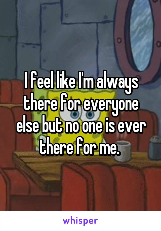 I feel like I'm always there for everyone else but no one is ever there for me.