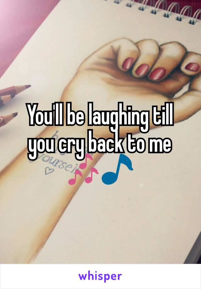 You'll be laughing till you cry back to me 🎶🎵