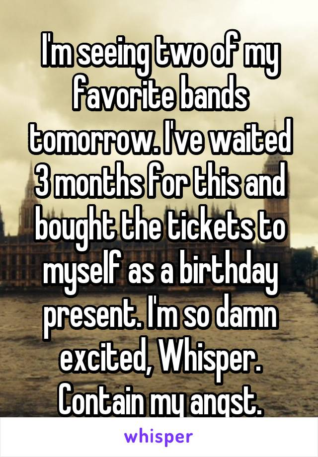 I'm seeing two of my favorite bands tomorrow. I've waited 3 months for this and bought the tickets to myself as a birthday present. I'm so damn excited, Whisper. Contain my angst.