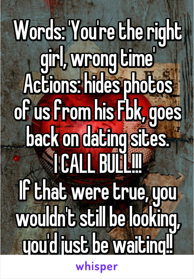 Words: 'You're the right girl, wrong time' Actions: hides photos of us from his Fbk, goes back on dating sites. I CALL BULL!!! If that were true, you wouldn't still be looking, you'd just be waiting!!