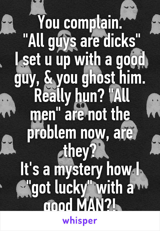 """You complain.  """"All guys are dicks"""" I set u up with a good guy, & you ghost him.  Really hun? """"All men"""" are not the problem now, are they? It's a mystery how I """"got lucky"""" with a good MAN?!"""
