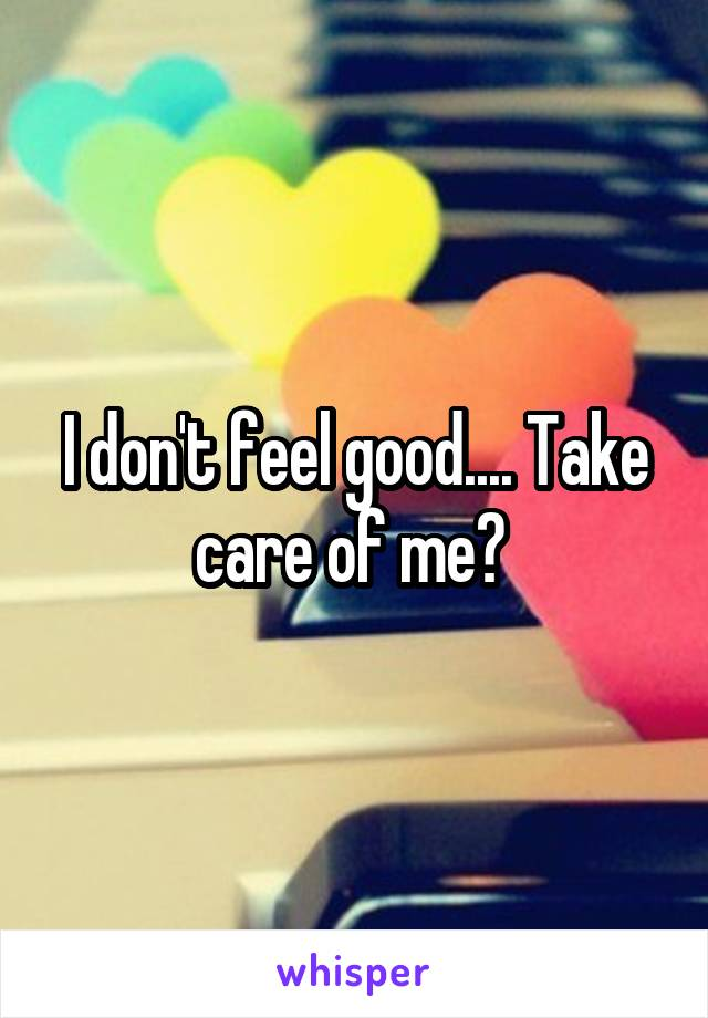 I don't feel good.... Take care of me?