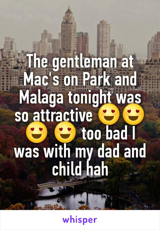 The gentleman at Mac's on Park and Malaga tonight was so attractive 😍😍😍 😍 too bad I was with my dad and child hah