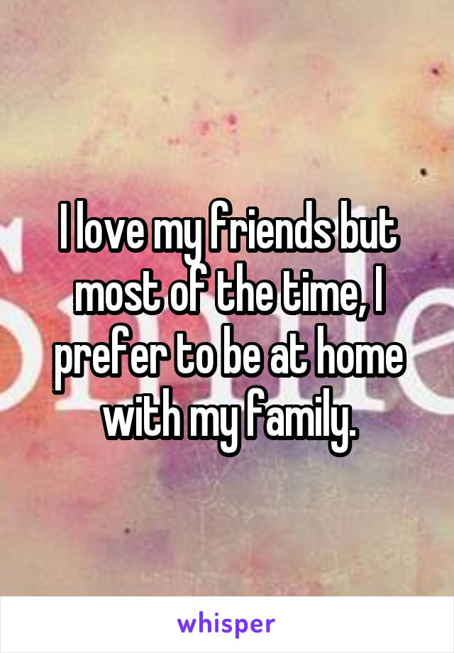 I love my friends but most of the time, I prefer to be at home with my family.