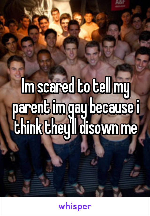 Im scared to tell my parent im gay because i think they'll disown me