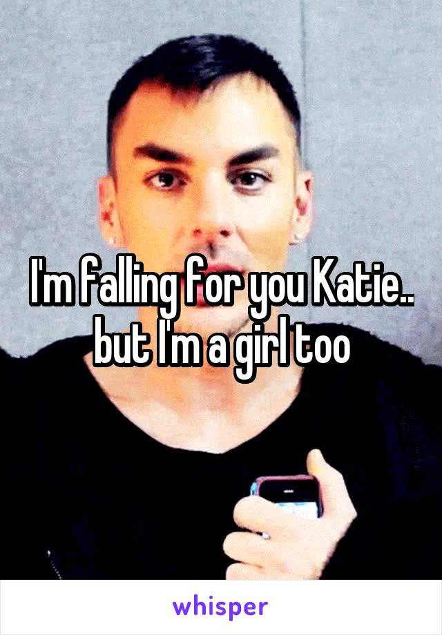 I'm falling for you Katie.. but I'm a girl too
