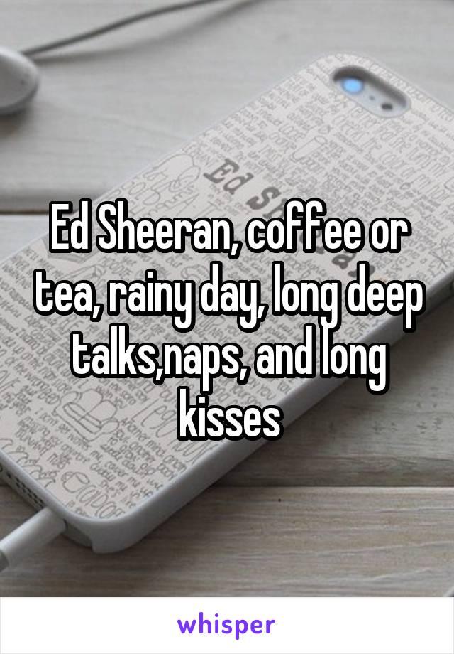Ed Sheeran, coffee or tea, rainy day, long deep talks,naps, and long kisses