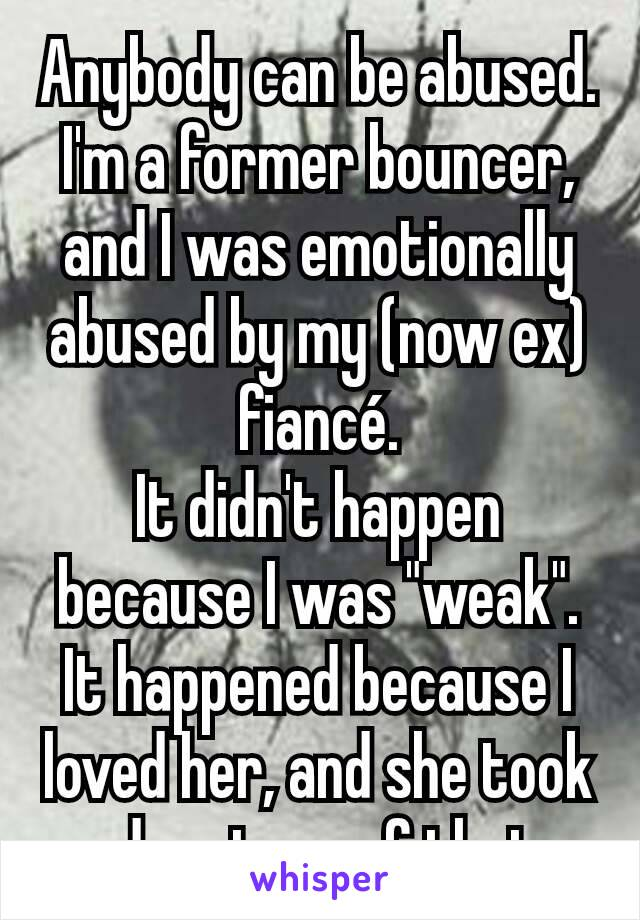 """Anybody can be abused. I'm a former bouncer, and I was emotionally abused by my (now ex) fiancé. It didn't happen because I was """"weak"""". It happened because I loved her, and she took advantage of that."""