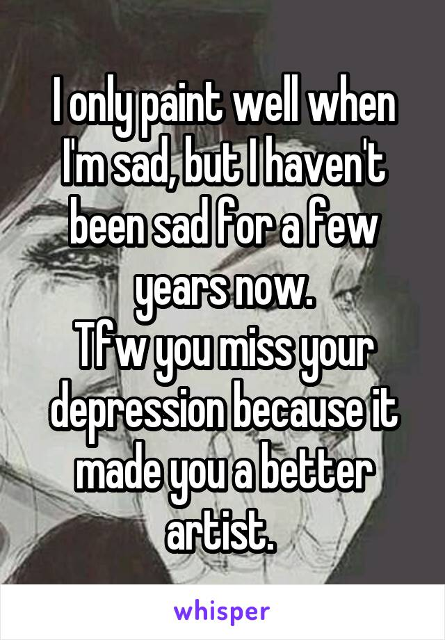 I only paint well when I'm sad, but I haven't been sad for a few years now. Tfw you miss your depression because it made you a better artist.