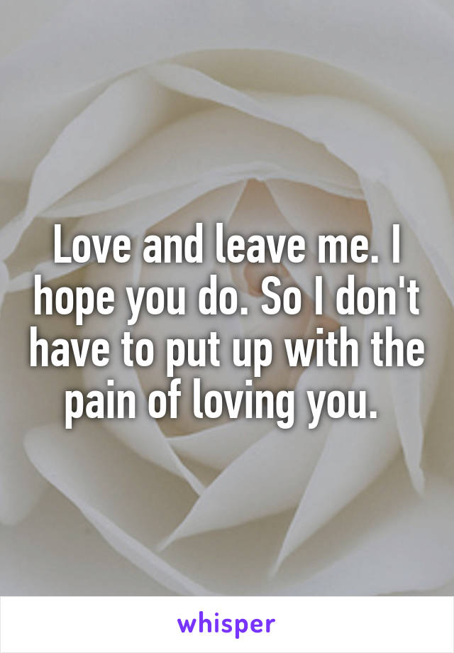 Love and leave me. I hope you do. So I don't have to put up with the pain of loving you.