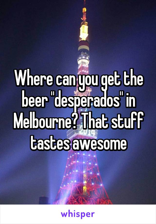 """Where can you get the beer """"desperados"""" in Melbourne? That stuff tastes awesome"""