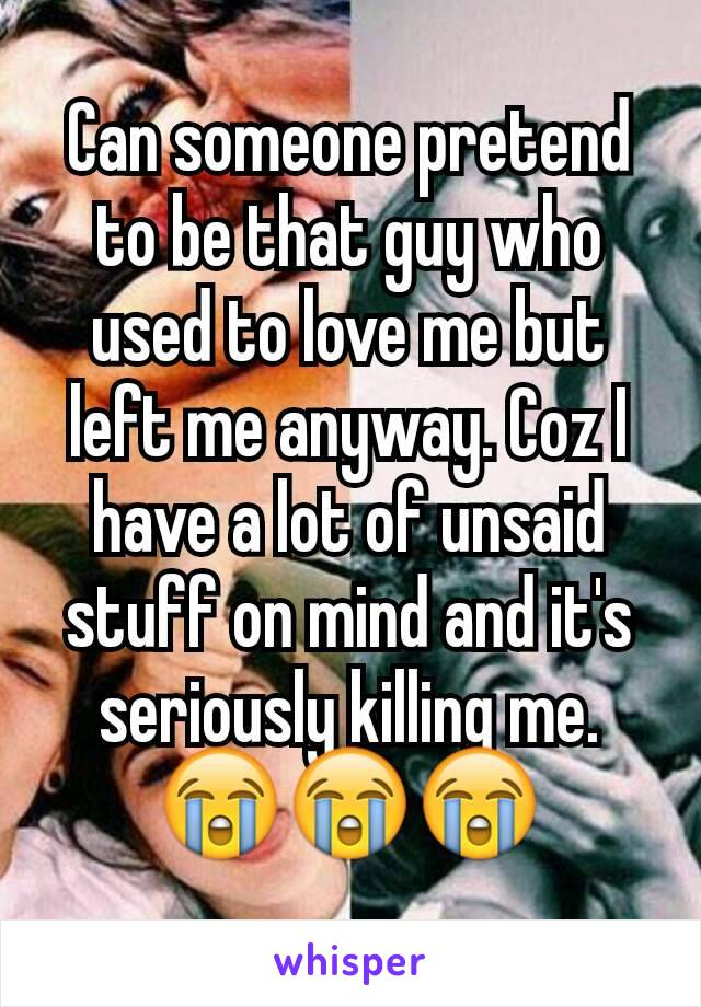 Can someone pretend to be that guy who used to love me but left me anyway. Coz I have a lot of unsaid stuff on mind and it's seriously killing me. 😭😭😭