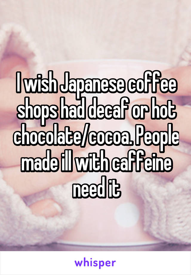 I wish Japanese coffee shops had decaf or hot chocolate/cocoa. People made ill with caffeine need it
