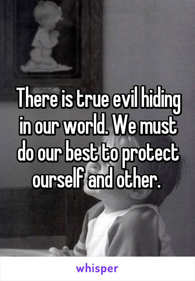 There is true evil hiding in our world. We must do our best to protect ourself and other.