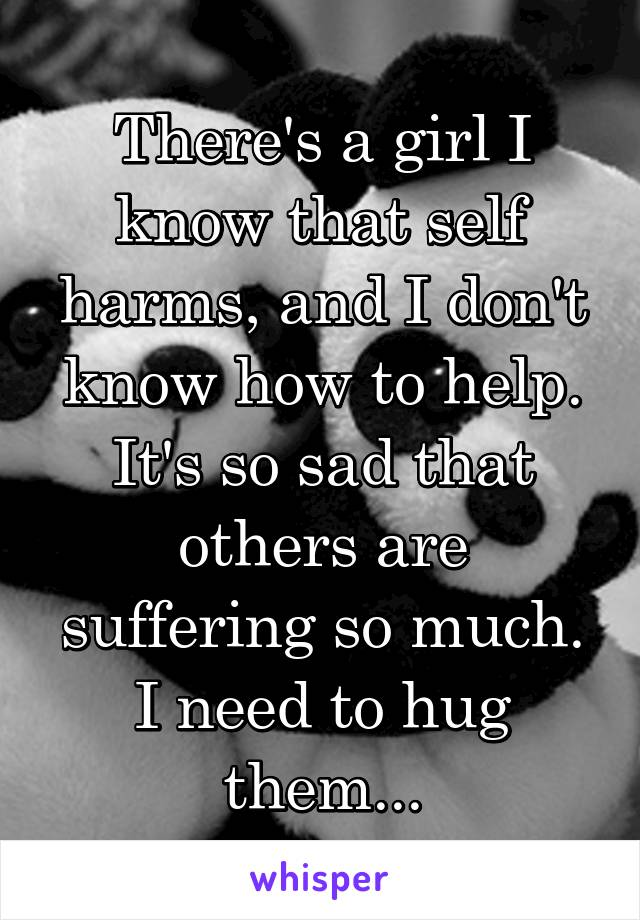 There's a girl I know that self harms, and I don't know how to help. It's so sad that others are suffering so much. I need to hug them...