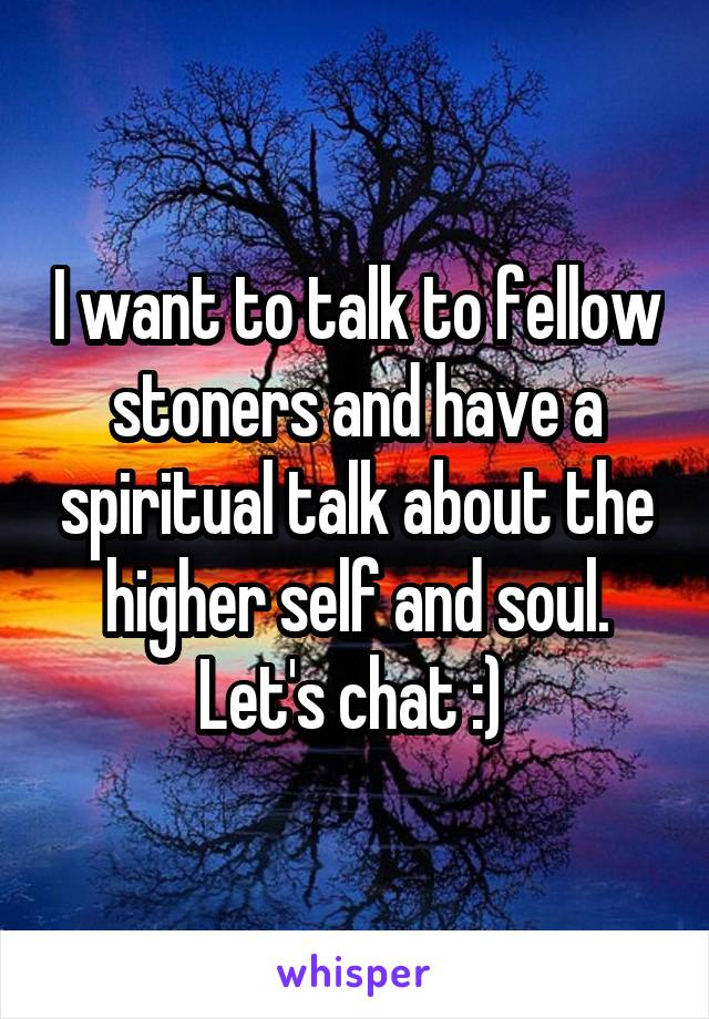 I want to talk to fellow stoners and have a spiritual talk about the higher self and soul. Let's chat :)