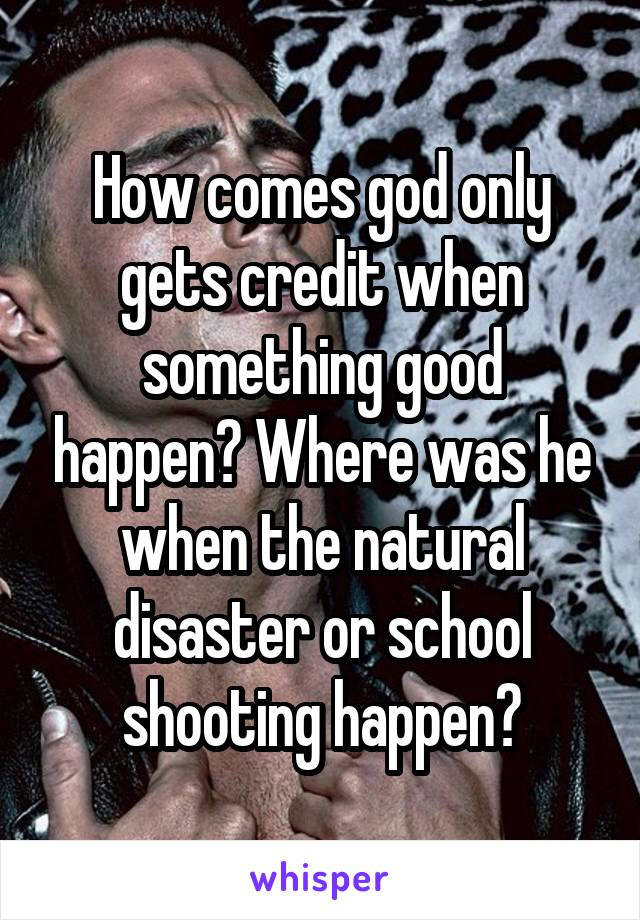 How comes god only gets credit when something good happen? Where was he when the natural disaster or school shooting happen?
