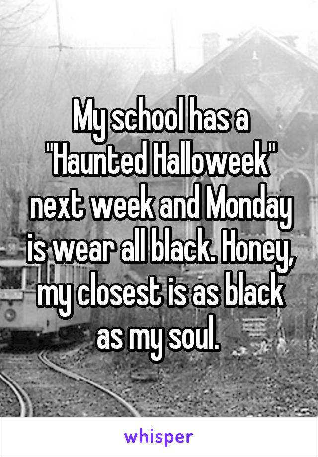 """My school has a """"Haunted Halloweek"""" next week and Monday is wear all black. Honey, my closest is as black as my soul."""