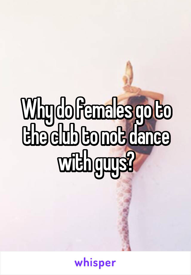Why do females go to the club to not dance with guys?