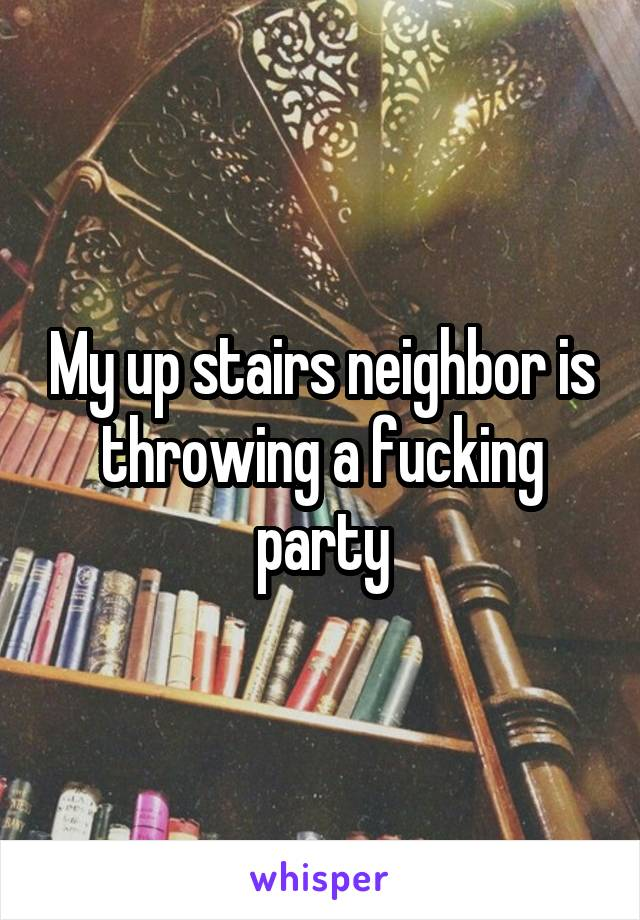 My up stairs neighbor is throwing a fucking party