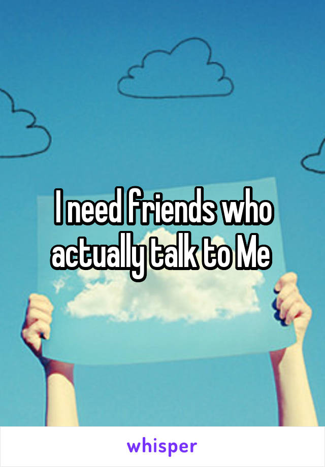 I need friends who actually talk to Me