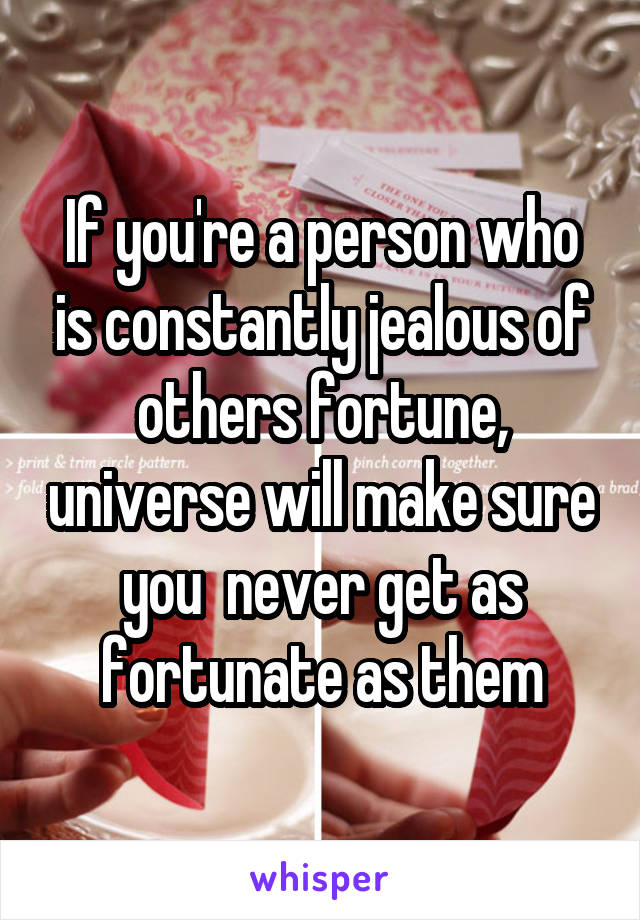 If you're a person who is constantly jealous of others fortune, universe will make sure you  never get as fortunate as them