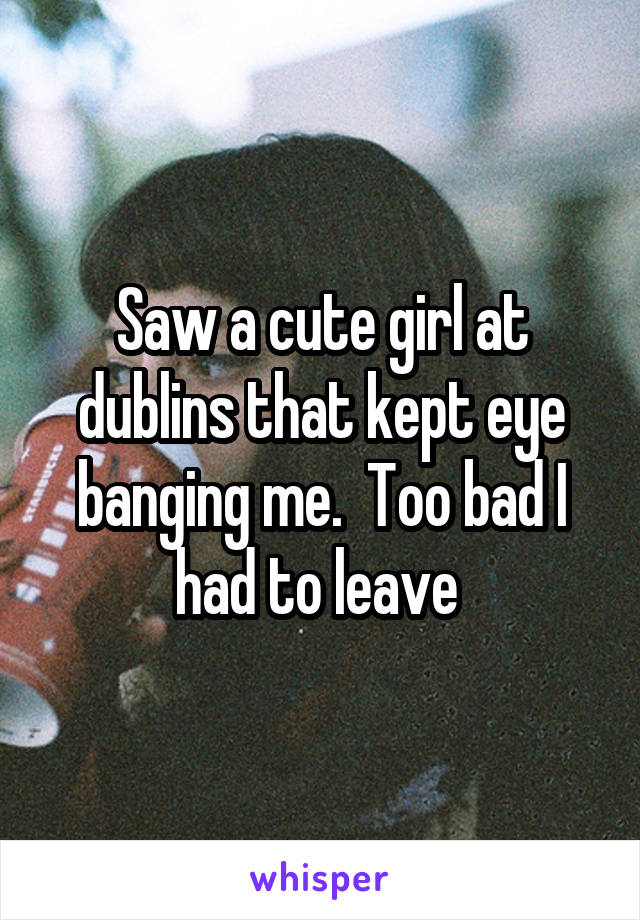 Saw a cute girl at dublins that kept eye banging me.  Too bad I had to leave