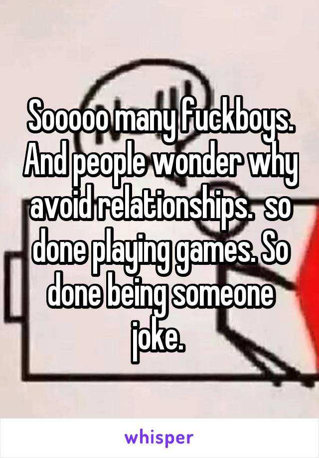 Sooooo many fuckboys. And people wonder why avoid relationships.  so done playing games. So done being someone joke.