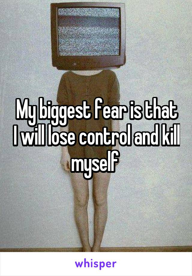 My biggest fear is that I will lose control and kill myself