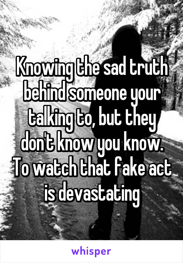 Knowing the sad truth behind someone your talking to, but they don't know you know. To watch that fake act is devastating