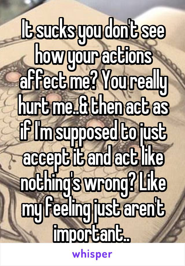 It sucks you don't see how your actions affect me? You really hurt me..& then act as if I'm supposed to just accept it and act like nothing's wrong? Like my feeling just aren't important..