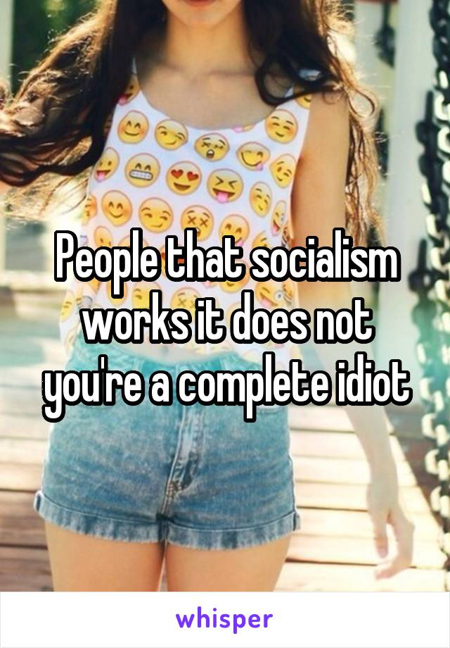 People that socialism works it does not you're a complete idiot