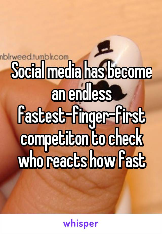 Social media has become an endless fastest-finger-first competiton to check who reacts how fast