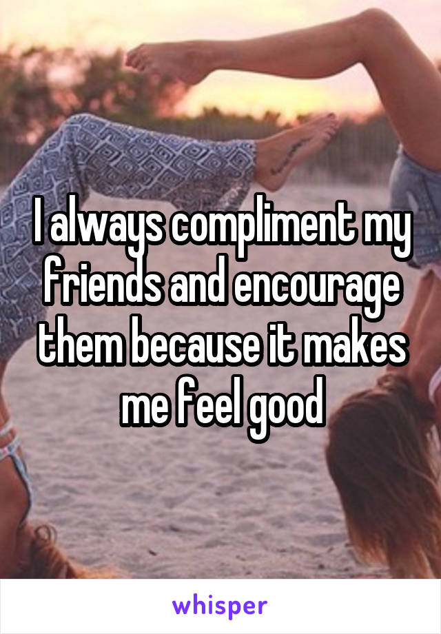 I always compliment my friends and encourage them because it makes me feel good