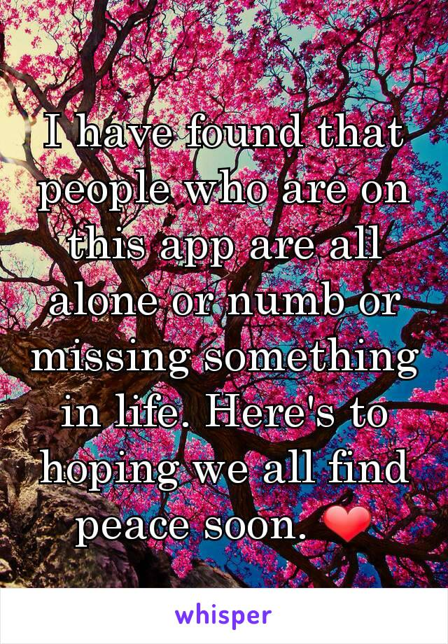 I have found that people who are on this app are all alone or numb or missing something in life. Here's to hoping we all find peace soon. ❤