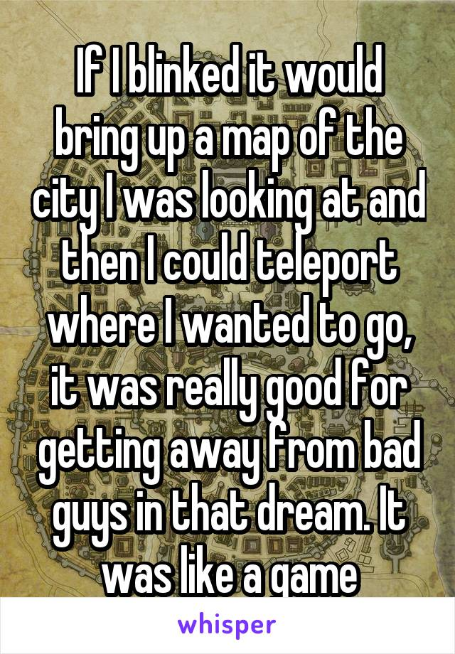 If I blinked it would bring up a map of the city I was looking at and then I could teleport where I wanted to go, it was really good for getting away from bad guys in that dream. It was like a game