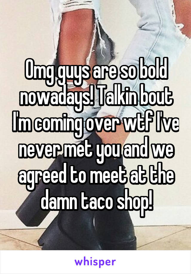 Omg guys are so bold nowadays! Talkin bout I'm coming over wtf I've never met you and we agreed to meet at the damn taco shop!