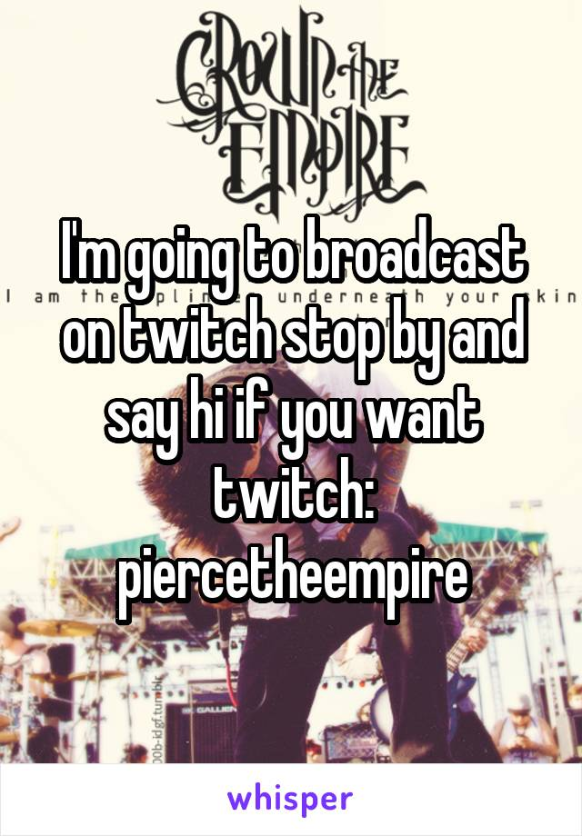 I'm going to broadcast on twitch stop by and say hi if you want twitch: piercetheempire
