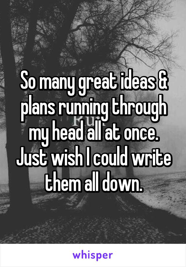 So many great ideas & plans running through my head all at once. Just wish I could write them all down.