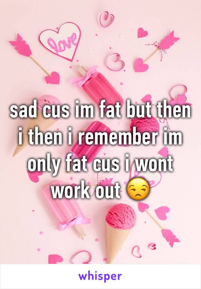 sad cus im fat but then i then i remember im only fat cus i wont work out 😒